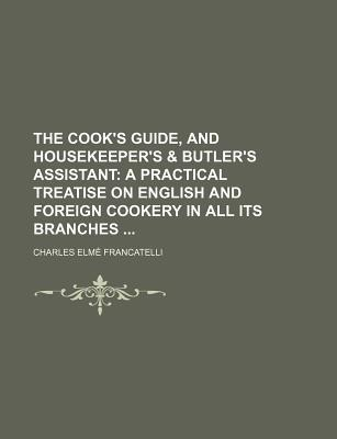 The Cook's Guide, and Housekeeper's by Charles Elmé Francatelli
