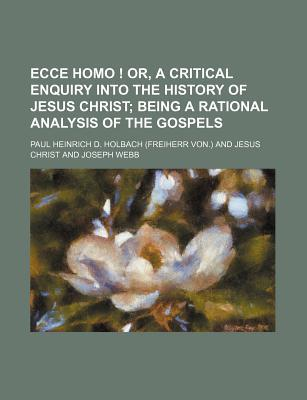 Ecce Homo; Or, a Critical Enquiry Into the History of Jesus Christ; Being a Rational Analysis of the Gospels