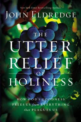 Read online The Utter Relief of Holiness: How God's Goodness Frees Us from Everything that Plagues Us by John Eldredge PDF