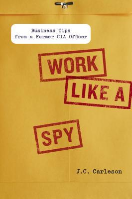 Free download online Work Like a Spy: Business Tips from a Former CIA Officer PDF by J.C. Carleson