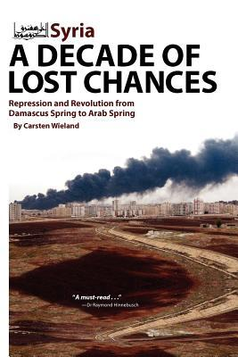 Syria: A Decade of Lost Chances: Repression and Revolution from Demascus Spring to Arab Spring