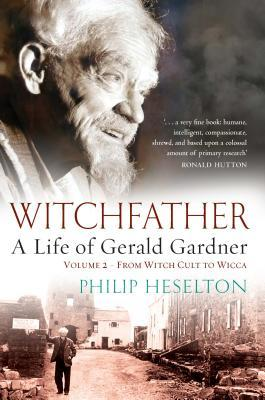 Witchfather: A Life of Gerald Gardner, Volume 2--From Witch Cult to Wicca