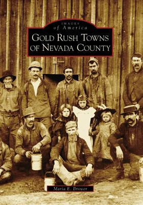 Gold Rush Towns of Nevada County by Maria E. Brower