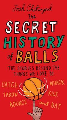 The Secret History of Balls by Josh Chetwynd
