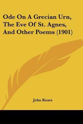 Ode on a Grecian Urn, the Eve of St. Agnes, and Other Poems by John Keats