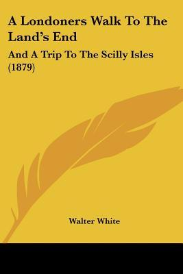 A Londoners Walk to the Land's End: And a Trip to the Scilly Isles (1879)