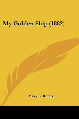 My Golden Ship by Mary E. Ropes