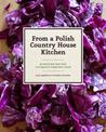 From a Polish Country House Kitchen : 90 Recipes for the Ultimate Comfort Food