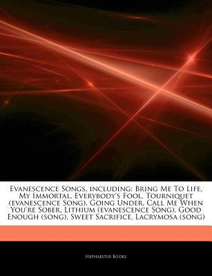 Evanescence Songs, including: Bring Me To Life, My Immortal, Everybody's Fool, Tourniquet (evanescence Song), Going Under, Call Me When You're Sober, Lithium (evanescence Song), Good Enough (song), Sweet Sacrifice, Lacrymosa (song)