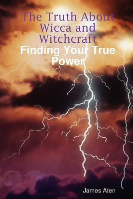 The Truth about Wicca and Witchcraft Finding Your True Power by James Aten