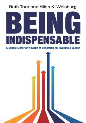 Being Indispensable: A School Librarian S Guide to Becoming an Invaluable Leader
