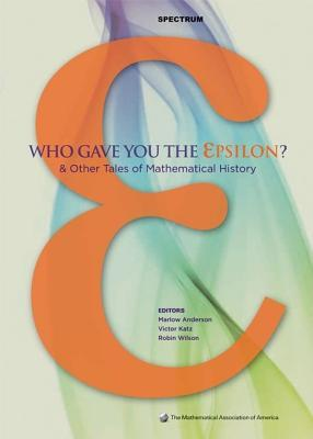 Who Gave You the Epsilon?: And Other Tales of Mathematical History