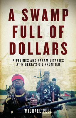 A Swamp Full of Dollars: Pipelines and Paramilitaries at Nigeria's Oil Frontier