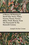 A History of Painting in North Italy, Venice, Padua, Vicenza, Verona, Ferrara, Milan, Friuli, Brescia, from the Fourteenth to the Sixteenth Century