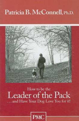 How To Be The Leader Of The Pack...And Have Your Dog Love You... by Patricia B. McConnell