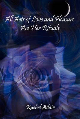 All Acts of Love and Pleasure Are Her Rituals by Rachel Adair