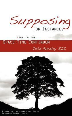 Supposing, for Instance, Here in the Space-Time Continuum by John Pursley III