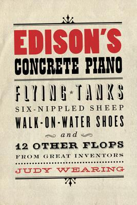 Edison's Concrete Piano: Flying Tanks, Six-Nippled Sheep, Walk-On-Water Shoes, and 12 Other Flops from Great Inventors