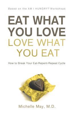 Eat What You Love, Love What You Eat by Michelle May