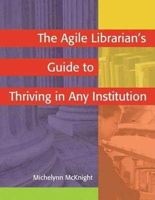 The Agile Librarian's Guide To Thriving In Any Institution