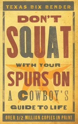 Don't Squat With Your Spurs On by Texas Bix Bender