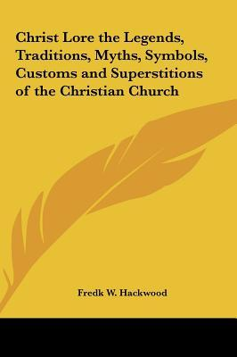 Christ Lore the Legends, Traditions, Myths, Symbols, Customs and Superstitions of the Christian Church