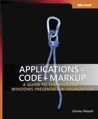 Applications = Code + Markup: A Guide to the Microsoft(r) Windows(r) Presentation Foundation: A Guide to the Microsoft Windows Presentation Foundation