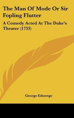 The Man of Mode or Sir Fopling Flutter: A Comedy Acted at the Duke's Theater (1733)