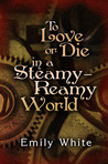 To Love or Die in a Steamy-Reamy World by Emily  White