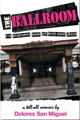 The Ballroom: The Melbourne Punk And Post Punk Scene: A Tell All Memoir