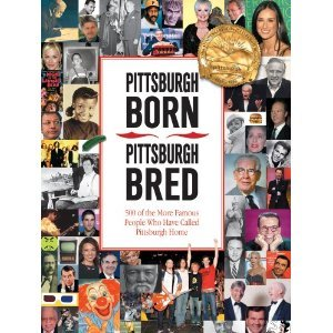 Pittsburgh Born, Pittsburgh Bred: 500 of the More Famous People Who Have Called Pittsburgh Home