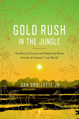 Gold Rush in the Jungle: The Race to Discover and Defend the Rarest Animals of Vietnam's &quot;Lost World&quot;
