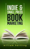 Indie & Small Press Book Marketing by William Hertling