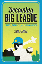 Becoming Big League: Seattle, the Pilots, and Stadium Politics