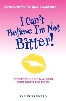 I Can't Believe I'm Not Bitter by Pat Fortunato