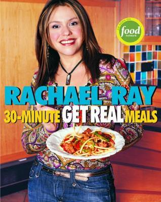 Rachael Ray's 30-Minute Get Real Meals: Eat Healthy Without Going to Extremes