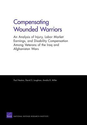 Compensating Wounded Warriors: An Analysis of Injury, Labor Market Earnings, and Disability Compensation Among Veterans of the Iraq and Afghanistan Wars Paul Heaton