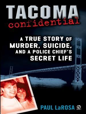 Tacoma Confidential: A True Story of Murder, Suicide, and Apolice Chief's Secret Life