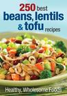 250 Best Beans, Lentils & Tofu Recipes: Healthy, Wholesome Foods