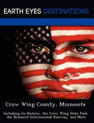 Crow Wing County, Minnesota: Including Its History, the Crow Wing State Park, the Brainerd International Raceway, and More  by  Fran Sharmen