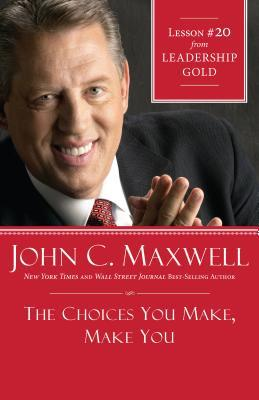 The Choices You Make, Make You: Lesson 20 from Leadership Gold John C. Maxwell