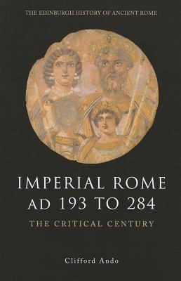Imperial Rome AD 193 to 284: The Critical Century  by  Clifford Ando