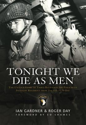 Tonight We Die As Men: The Untold Story of Third Batallion 506 Parachute Infantry Regiment from Toccoa to D-D