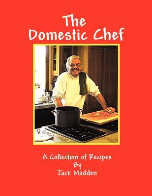The Domestic Chef: A Collection of Recipes by Jack Madden