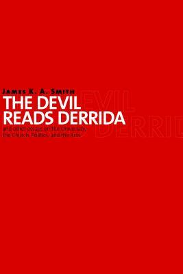 The Devil Reads Derrida - and Other Essays on the University,... by James K.A. Smith