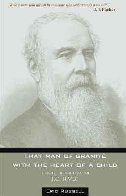 That Man Of Granite With The Heart Of A Child: Biography Of J.C. Ryle