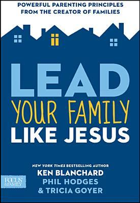 """Lead Your Family Like Jesus"" by Tricia Goyer, Ken Blanchard, & Phil Hodges 