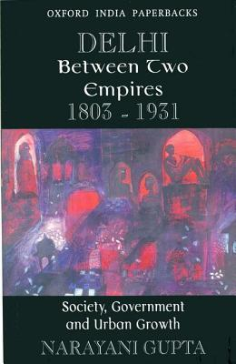 Delhi Between Two Empires 1803-1931: Society, Government and Urban Growth