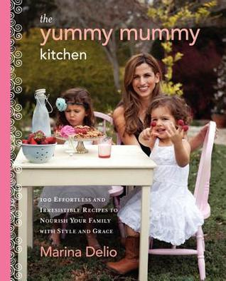 The Yummy Mummy Kitchen: 100 Wholesome Recipes and Yummy Tips to Keep Your Family Healthy, Happy, and Glamorous