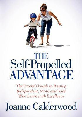 The Self-Propelled Advantage: The Parents Guide to Raising Independent, Motivated Kids Who Learn with Excellence
